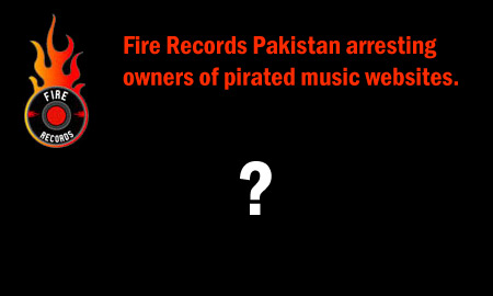 Fire Records Pakistan arresting owners of pirated music websites?